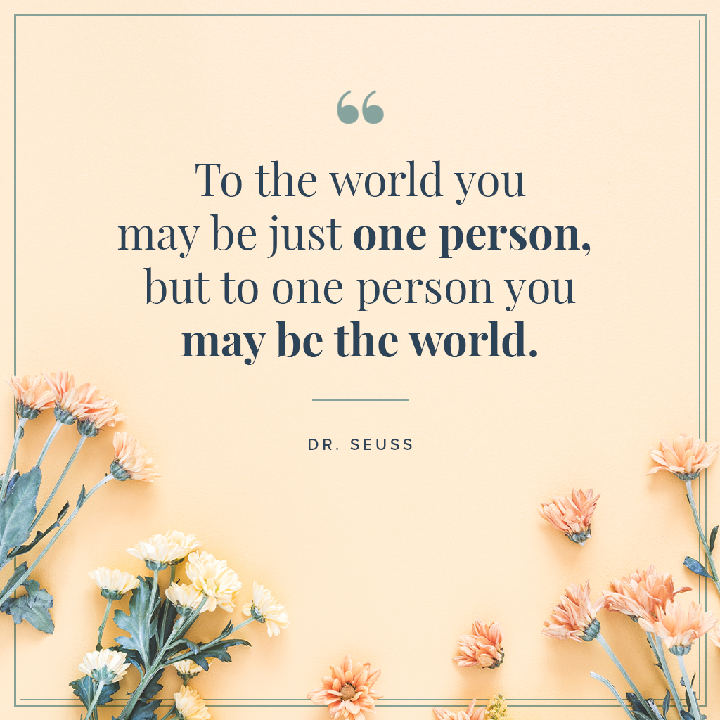 To the world you may be just one person, but to one person you may be the world quote by dr. seuss with flowers