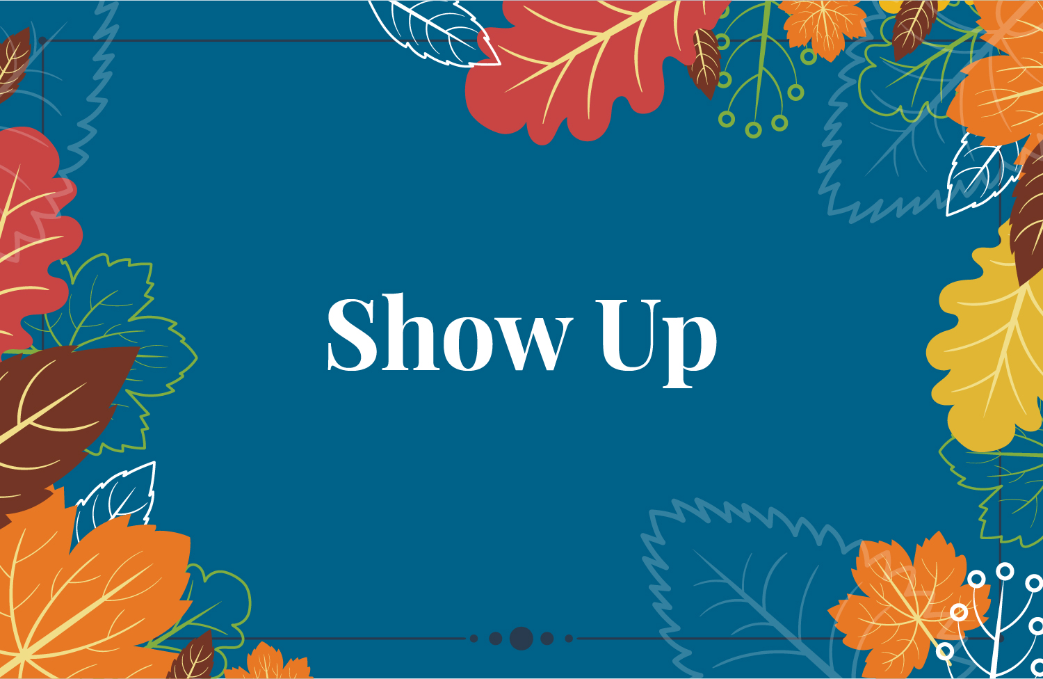 """show up"" on blue background with leaves"